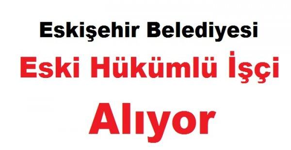 ESKİ Eskişehir Belediyesi Eski Hükümlü İşçi Alıyor