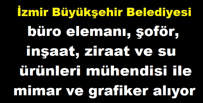 İzmir Büyükşehir Belediyesi büro elemanı, şoför, inşaat, ziraat ve su ürünleri mühendisi, mimar ve grafiker kamu personeli alımı