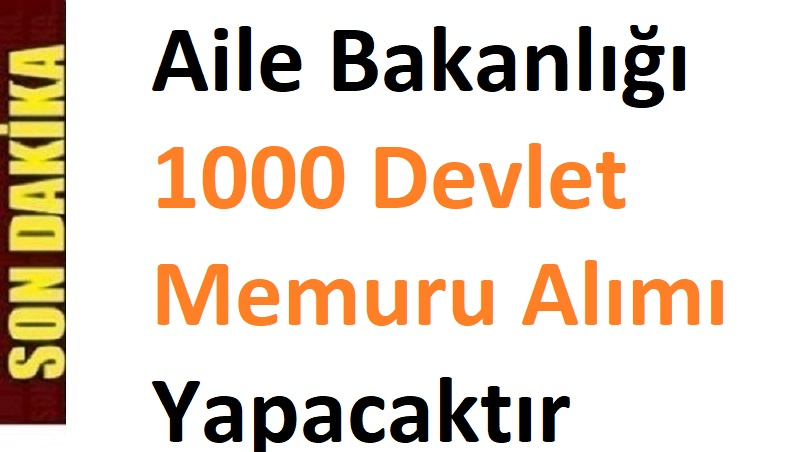 Aile Bakanlığı 81 Şehirde Bin kişi 1000 Devlet Memuru Alımı Yapacaktır