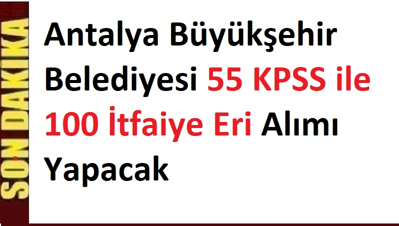 Toplam 100 itfaiye personeli alımı yapılacak. KPSS 55 Puanla