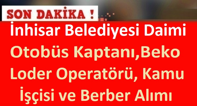İnhisar Belediyesi Daimi Otobüs Kaptanı,Beko Loder Operatörü, Kamu İşçisi ve Berber Memur Alımı