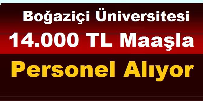 Boğaziçi Üniversitesi 14.000 TL Maaşla Personel Alıyor